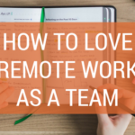 How to Love Remote Work As A Team